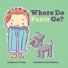 Where do pants go? /  by Rebecca Van Slyke ; illustrated by Chris Robertson. - by Rebecca Van Slyke ; illustrated by Chris Robertson.