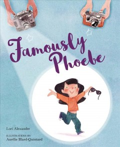 Famously Phoebe /  by Lori Alexander ; illustrated by Aurélie Blard-Quintard. - by Lori Alexander ; illustrated by Aurélie Blard-Quintard.