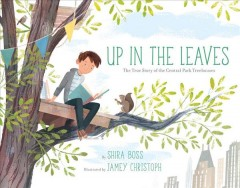 Up in the leaves : the true story of the Central Park treehouses / by Shira Boss ; illustrated by Jamey Christoph. - by Shira Boss ; illustrated by Jamey Christoph.