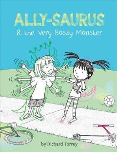 Ally-saurus and the very bossy monster /  by Richard Torrey. - by Richard Torrey.