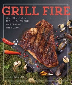 Grill fire : 100+ recipes & techniques for mastering the flame / Lex Taylor. - Lex Taylor.
