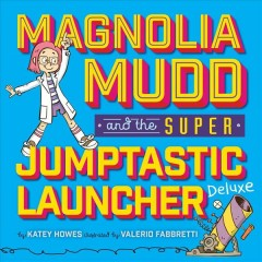 Magnolia Mudd and the super jumptastic launcher deluxe /  by Katey Howes ; illustrated by Valerio Fabbretti.