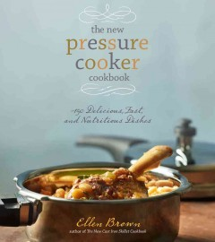 The new pressure cooker cookbook : 150 delicious, fast, and nutritious dishes / Ellen Brown.