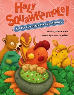 Holy Squawkamole! : little red hen makes guacamole / retold by Susan Wood ; illustrated by Laura Gonzalez.
