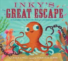 Inky's great escape : the incredible (and mostly true) story of an octopus escape / by Casey Lyall ; illustrated by Sebastià Serra. - by Casey Lyall ; illustrated by Sebastià Serra.