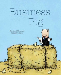 Business pig /  words and pictures by Andrea Zuill. - words and pictures by Andrea Zuill.