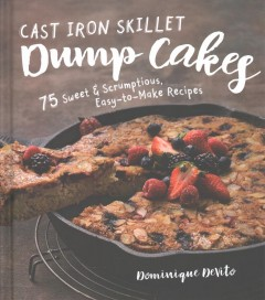 Cast iron skillet dump cakes : 75 sweet & scrumptious easy-to-make recipes / Dominique DeVito. - Dominique DeVito.