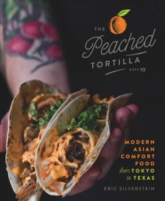 The Peached Tortilla : modern Asian comfort food from Tokyo to Texas / Eric Silverstein.