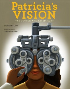 Patricia's vision : the doctor who saved sight / by Michelle Lord ; illustrated by Alleanna Harris. - by Michelle Lord ; illustrated by Alleanna Harris.