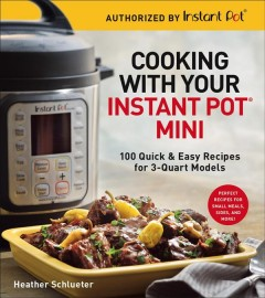 Cooking with your Instant Pot Mini : 100 quick & easy recipes for 3-quart models / Healther Schlueter. - Healther Schlueter.
