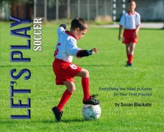 Let's play soccer : everything you need to know for your first practice / by Susan Blackaby.