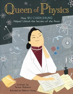 Queen of physics : how Wu Chien Shiung helped unlock the secrets of the atom / written by Teresa Robeson ; illustrated by Rebecca Huang. - written by Teresa Robeson ; illustrated by Rebecca Huang.