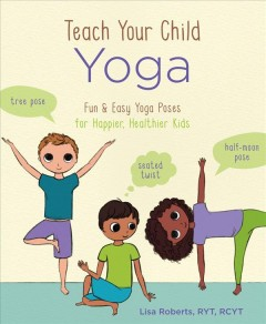Teach your child yoga : fun & easy yoga poses for happier, healthier kids / Lisa Roberts.