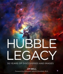 Hubble legacy : 30 years of discoveries and images / Jim Bell ; foreword by astronaut John M. Grunsfeld, PhD. - Jim Bell ; foreword by astronaut John M. Grunsfeld, PhD.