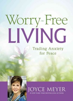 Worry-free living : trading anxiety for peace / Joyce Meyer.