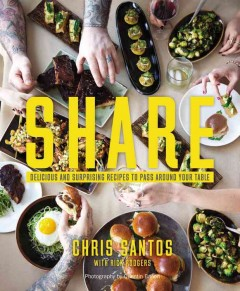 Share : delicious and surprising recipes to pass around your table / Chris Santos with Rick Rodgers ; photographs by Quentin Bacon. - Chris Santos with Rick Rodgers ; photographs by Quentin Bacon.