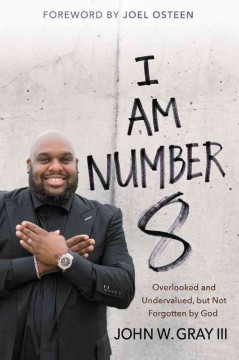 I am number 8 : overlooked and undervalued, but not forgotten by God / John W. Gray III, associate pastor of Lakewood Church ; foreword by Joel Osteen.