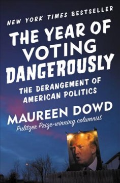 The Year of Voting Dangerously : The Derangement of American Politics / Maureen Dowd. - Maureen Dowd.