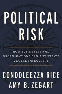 Political risk : how businesses and organizations can anticipate global insecurity / Condoleezza Rica, Amy Zegart.