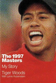 The 1997 Masters : my story / Tiger Woods, with Lorne Rubenstein.