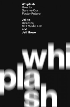 Whiplash : how to survive our faster future / Joi Ito and Jeff Howe. - Joi Ito and Jeff Howe.