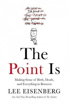 The point is : making sense of birth, death, and everything in between / Lee Eisenberg.