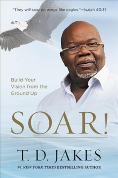 Soar! : build your vision from the ground up / T.D. Jakes.