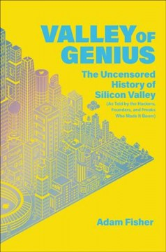 Valley of genius : the uncensored history of Silicon Valley, as told by the hackers, founders, and freaks who made it boom / Adam Fisher.