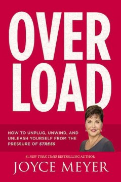 Overload : how to unplug, unwind, and unleash yourself from the pressure of stress / Joyce Meyer. - Joyce Meyer.