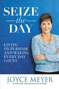 Seize the day : living on purpose and making every day count / Joyce Meyer. - Joyce Meyer.