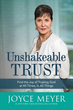 Unshakeable trust : find the joy of trusting God at all times, in all things / Joyce Meyer. - Joyce Meyer.