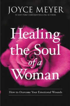 Healing the soul of a woman : how to overcome your emotional wounds / Joyce Meyer.