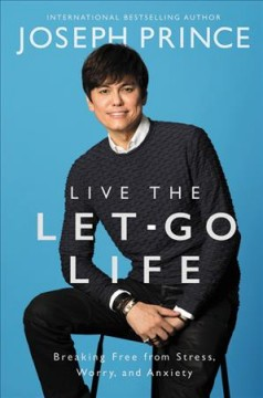 Live the let-go life : breaking free from stress, worry, and anxiety / Joseph Prince.