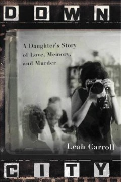 Down city : a daughter's story of love, memory, and murder / Leah Carroll. - Leah Carroll.