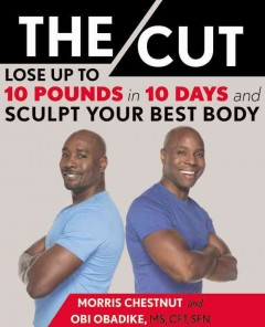 The cut : lose up to 10 pounds in 10 days and sculpt your best body / Morris Chestnut and Obi Obadike, MS, CFT, SFN.