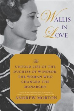 Wallis in love : the untold life of the Duchess of Windsor, the woman who changed the monarchy / Andrew Morton.