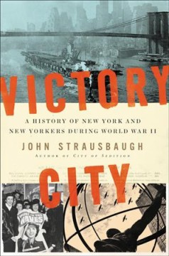 Victory City : a history of New York and New Yorkers during World War II / John Strausbaugh.