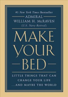 Make your bed : little things that can change your life...and maybe the world / William H. McRaven.