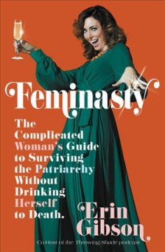 Feminasty : the complicated woman's guide to surviving the patriarchy without drinking herself to death / Erin Gibson.