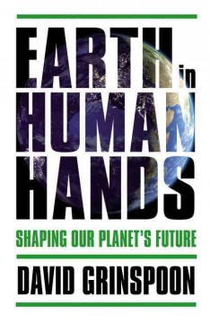 Earth in human hands : shaping our planet's future / David Grinspoon. - David Grinspoon.