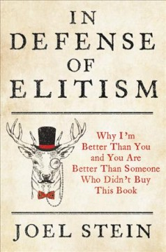 In defense of elitism : why I'm better than you and you're better than someone who didn't buy this book / Joel Stein. - Joel Stein.