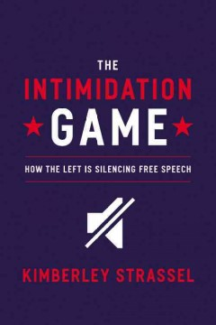 The intimidation game : how the Left is silencing free speech / Kimberley Strassel.