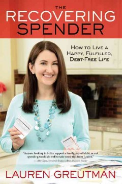 The recovering spender : how to live a happy, fulfilled, debt-free life / Lauren Greutman.