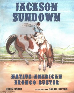 Jackson Sundown : Native American bronco buster / by Doris Fisher ; illustrated by Sarah Cotton.