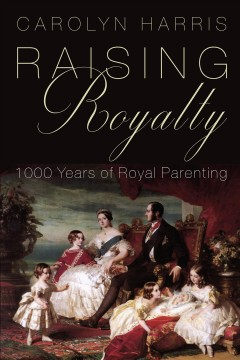 Raising royalty : 1000 years of royal parenting / Carolyn Harris.
