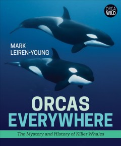 Orcas everywhere : the mystery and history of killer whales / Mark Leiren-Young. - Mark Leiren-Young.