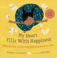 My heart fills with happiness = Ni sâkaskineh mîyawâten niteh ohcih / Monique Gray Smith ; illustrations by Julie Flett ; translated by Mary Cardinal Collins.