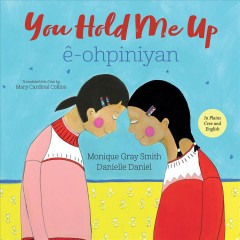 You Hold Me up = Ki Kîhcêyimin Mâna / Monique Gray Smith and Danielle Daniel, Plains Cree translation by Mary Cardinal Collins. - Monique Gray Smith and Danielle Daniel, Plains Cree translation by Mary Cardinal Collins.