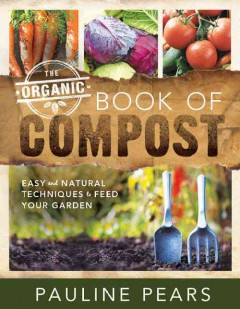 The organic book of compost : easy and natural techniques to feed your garden / Pauline Pears.