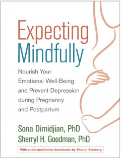 Expecting mindfully : nourish your emotional well-being and prevent depression during pregnancy and postpartum / Sona Dimidjian, PhD, Sherryl H. Goodman, PhD ; audio meditations by Sharon Salzberg ; foreword by Samantha Meltzer-Brody.